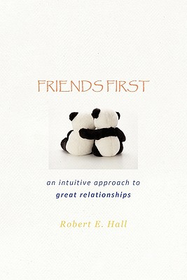 Friends First: An Intuitive Approach to Great Relationships - Hall, Robert E