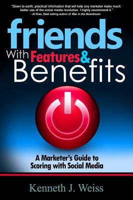 Friends with Features and Benefits: A Marketer's Guide to Scoring with Social Media - Weiss, MR Kenneth J