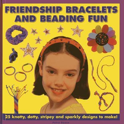 Friendship Bracelets and Beading Fun: 25 Knotty, Dotty, Stripey and Sparkly Designs to Make! - Boase, Petra