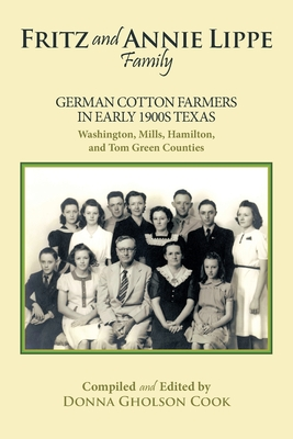 Fritz and Annie Lippe Family: German Cotton Farmers in Early 1900s Texas--Washington, Mills, Hamilton, and Tom Green Counties - Gholson Cook, Donna, and Cook, Donna Gholson