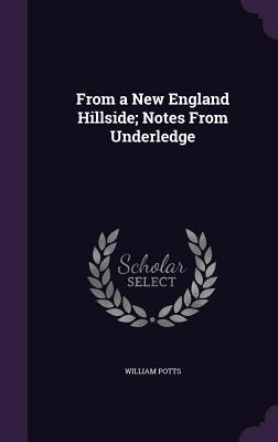 From a New England Hillside; Notes from Underledge - Potts, William