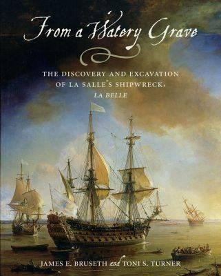 From a Watery Grave: The Discovery and Excavation of La Salle's Shipwreck, La Belle - Bruseth, James E, and Turner, Toni S, and Fehrenbach, T R (Foreword by)