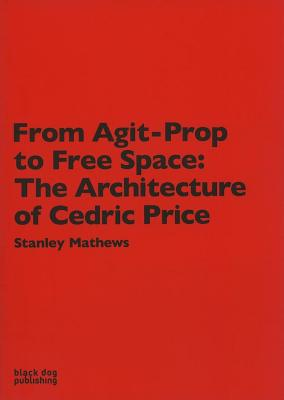 From Agit Prop to Free Space: The Architecture of Cedric Price - Mathews, Stanley