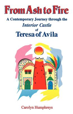 From Ash to Fire: A Contemporary Journey Through the Interior Castle of Teresa of Avila - Humphreys, Carolyn