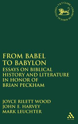 From Babel to Babylon: Essays on Biblical History and Literature in Honor of Brian Peckham - Harvey, John E, and Rilett Wood, Joyce (Editor), and Leuchter, Mark (Editor)