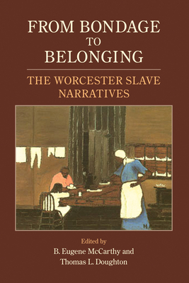 From Bondage to Belonging: The Worcester Slave Narratives - McCarthy, B Eugene (Editor), and Doughton, Thomas L (Editor)