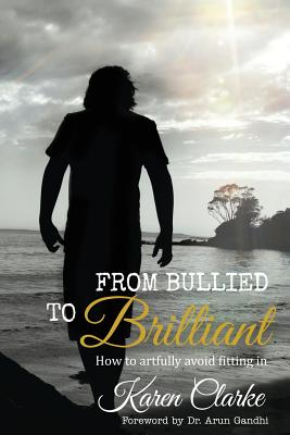 From Bullied to Brilliant: How to artfully avoid fitting in - Mitchell, Alex (Editor), and Gandhi, Arun (Foreword by)