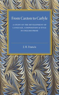 From Caxton to Carlyle: A Study of the Development of Language, Composition and Style in English Prose - Francis, J. H.
