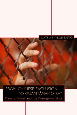 From Chinese Exclusion to Guantanamo Bay: Plenary Power and the Prerogative State - Saito, Natsu Taylor