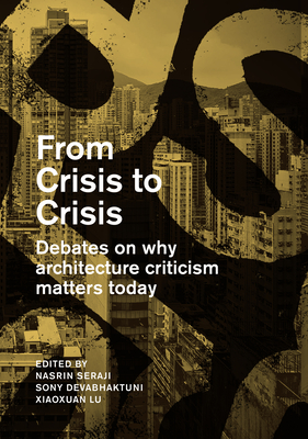 From Crisis to Crisis: Debates on Why Architecture Criticsm Matters Today - Seraji, Nasrine, and Devabhaktuni, Sony, and Xiaoxuan, Lu