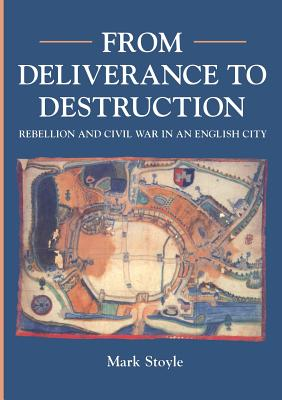 From Deliverance to Destruction: Rebellion and Civil War in an English City (Exeter) - Stoyle, Mark