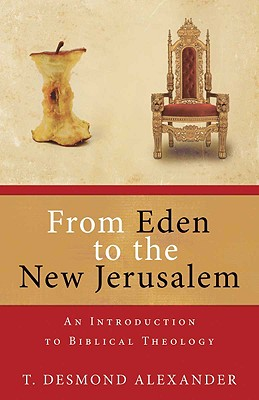 From Eden to the New Jerusalem: An Introduction to Biblical Theology - Alexander, T Desmond, Dr.
