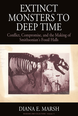 From Extinct Monsters to Deep Time: Conflict, Compromise, and the Making of Smithsonian's Fossil Halls - Marsh, Diana Elizabeth, and Shannon, Jennifer (Foreword by)