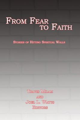 From Fear to Faith: Stories of Hitting Spiritual Walls - Watts, Joel L (Editor), and Milam, Travis (Editor)