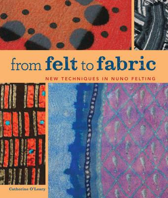 From Felt to Fabric: New Techniques in Nuno Felting - O'Leary, Catherine
