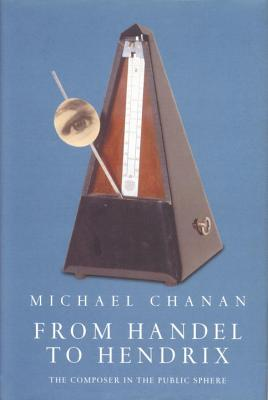 From Handel to Hendrix: The Composer in the Public Sphere - Chanan, Michael