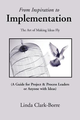 From Inspiration to Implementation: The Art of Making Ideas Fly - Clark-Borre, Linda