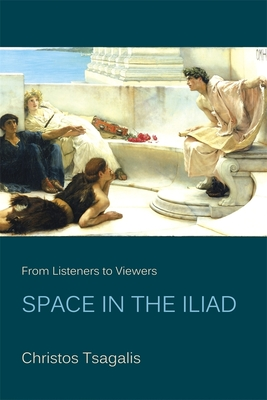 "From Listeners to Viewers: Space in the ""Iliad"" - Tsagalis, Christos, Dr."