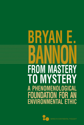 From Mastery to Mystery: A Phenomenological Foundation for an Environmental Ethic - Bannon, Bryan E