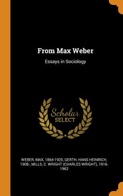 From Max Weber: Essays in Sociology - Weber, Max, and Gerth, Hans Heinrich, and Mills, C Wright 1916-1962