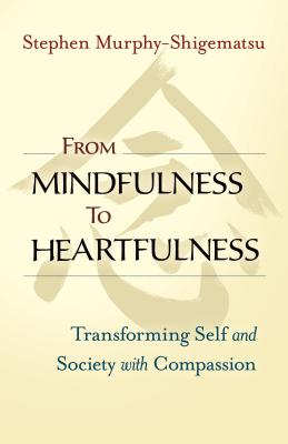From Mindfulness to Heartfulness: Transforming Self and Society with Compassion - Murphy-Shigematsu, Stephen