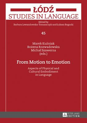 From Motion to Emotion: Aspects of Physical and Cultural Embodiment in Language - Kuzniak, Marek (Editor), and Rozwadowska, Bozena (Editor), and Szawerna, Michal (Editor)