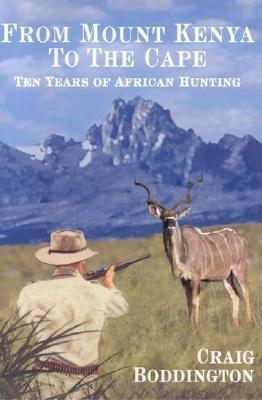 From Mount Kenya to the Cape: Ten Years of African Hunting - Boddington, C