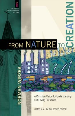 From Nature to Creation: A Christian Vision for Understanding and Loving Our World - Wirzba, Norman, and Smith, James, Colonel (Editor)