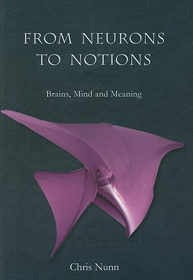 From Neurons to Notions: Brains, Mind and Meaning - Nunn, Chris