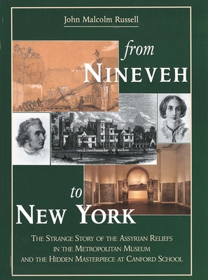 From Nineveh to New York: The Strange Story of the Assyrian Reliefs in the Metropolitan Museum & the Hidden Masterpiece at Canford School - Russell, John Malcolm, Professor, and McKenzie, Judith (Contributions by), and Dalley, Stephanie (Contributions by)
