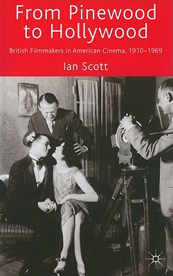 From Pinewood to Hollywood: British Filmmakers in American Cinema 1910-1969 - Scott, Ian