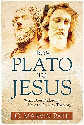 From Plato to Jesus: What Does Philosophy Have to Do with Theology? - Pate, C Marvin, PhD