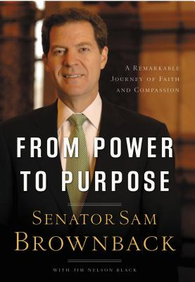 From Power to Purpose: A Remarkable Journey of Faith and Compassion - Brownback, Sam, and Black, Jim Nelson