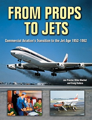From Props to Jets: Commercial Aviation's Transition to the Jet Age 1952-1962 - Proctor, Jon