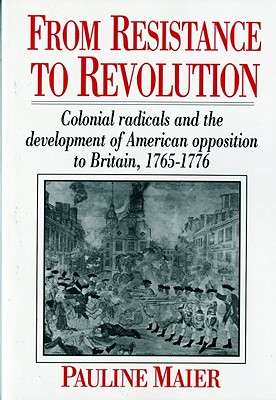 From Resistance to Revolution: Colonial Radicals and the Development of American Opposition..... - Maier, Pauline