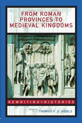 From Roman Provinces to Medieval Kingdoms - Noble, Thomas F X, Dr. (Editor)