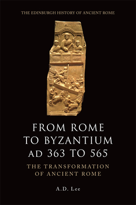 From Rome to Byzantium Ad 363 to 565: The Transformation of Ancient Rome - Lee, A D