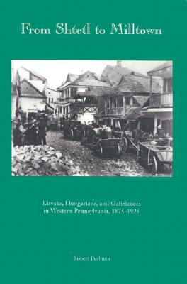From Shtetl to Milltown: Litvaks, Hungarians, and Galizianers in Western Pennsylvania 1875-1925 - Perlman, Robert