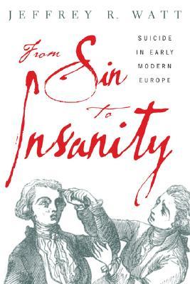 From Sin to Insanity: Suicide in Early Modern Europe - Watt, Jeffrey R (Editor)