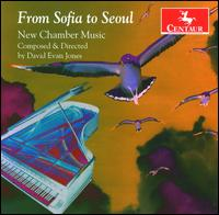 From Sofia to Seoul: New Chamber Music by David Evan Jones - Audrey Andrist (piano); Ben Prima (marimba); Cathie Apple (flute); David Evan Jones (piano); David Ryther (violin);...