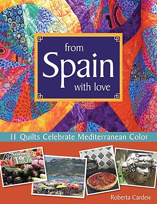 From Spain with Love: 11 Quilts Celebrate Mediterranean Color - Cardew, Roberta