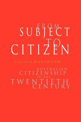 From Subject to Citizen: Australian Citizenship in the Twentieth Century - Davidson, Alastair