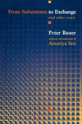 From Subsistence to Exchange and Other Essays - Bauer, Peter Tamas, and Sen, Amartya (Introduction by)