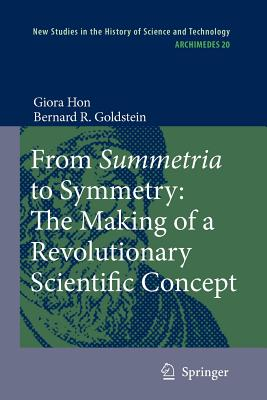 From Summetria to Symmetry: The Making of a Revolutionary Scientific Concept - Hon, Giora, and Goldstein, Bernard R.