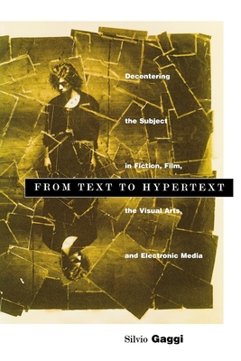 From Text to Hypertext: Decentering the Subject in Fiction, Film, the Visual Arts, and Electronic Media - Gaggi, Silvio