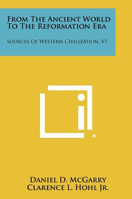 From the Ancient World to the Reformation Era: Sources of Western Civilization, V1 - McGarry, Daniel D (Editor), and Hohl Jr, Clarence L (Editor)