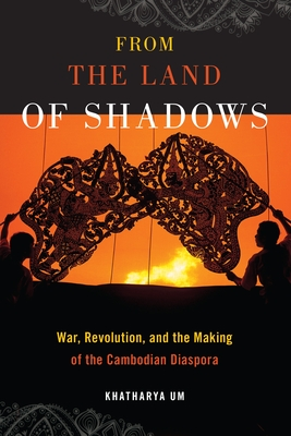 From the Land of Shadows: War, Revolution, and the Making of the Cambodian Diaspora - Um, Khatharya