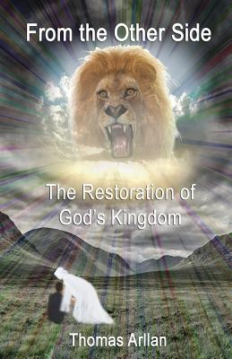 From the Other Side: The Restoration of God's Kingdom - Arllan, Thomas