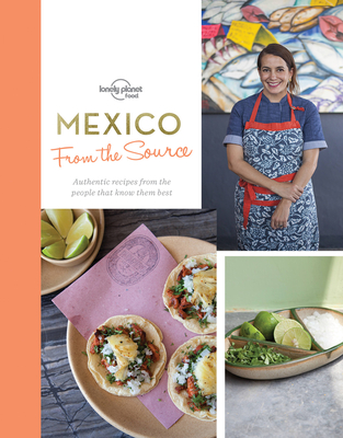 From the Source - Mexico: Authentic Recipes From the People That Know Them the Best - Lonely Planet