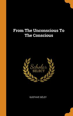 From the Unconscious to the Conscious - Geley, Gustave